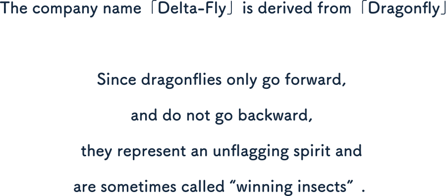 The company name「Delta-Fly」is derived from「Dragonfly」. Since dragonflies only go forward, and do not go backward, they represent an unflagging spirit and are sometimes called